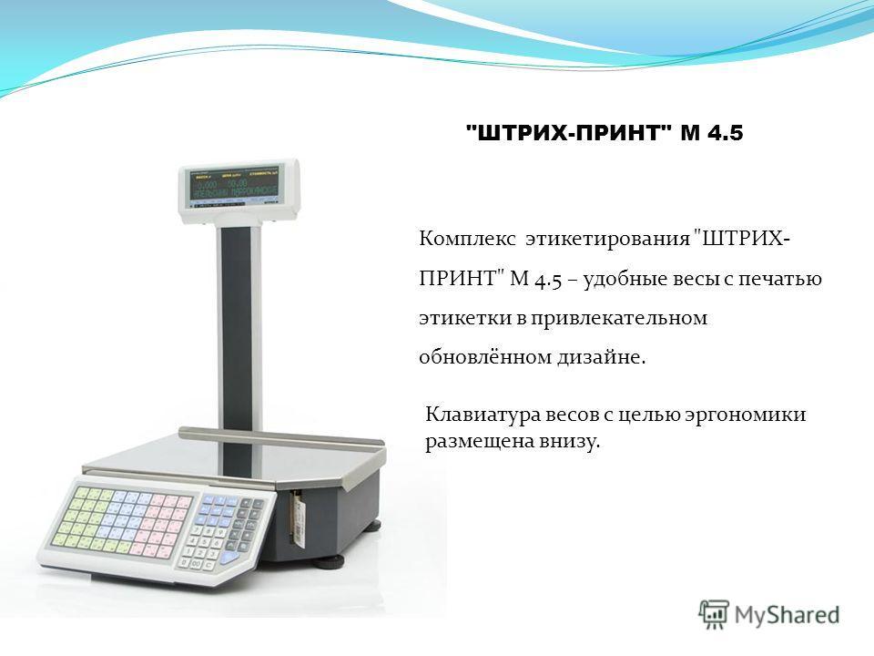 ШТРИХ-ПРИНТ М 4.5 Комплекс этикетирования ШТРИХ- ПРИНТ М 4.5 – удобные весы с печатью этикетки в привлекательном обновлённом дизайне. Клавиатура весов с целью эргономики размещена внизу.