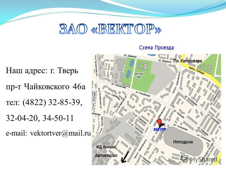 Наш адрес: г. Тверь пр-т Чайковского 46 а тел: (4822) 32-85-39, 32-04-20, 34-50-11 e-mail: vektortver@mail.ru