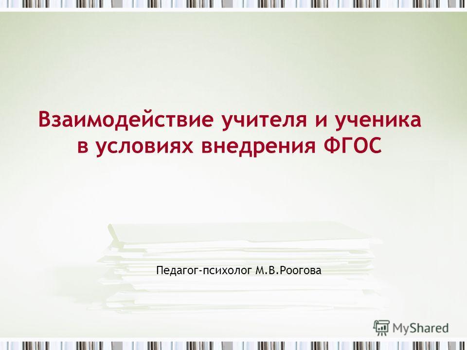 Взаимодействие учителя и ученика в условиях внедрения ФГОС Педагог-психолог М.В.Роогова