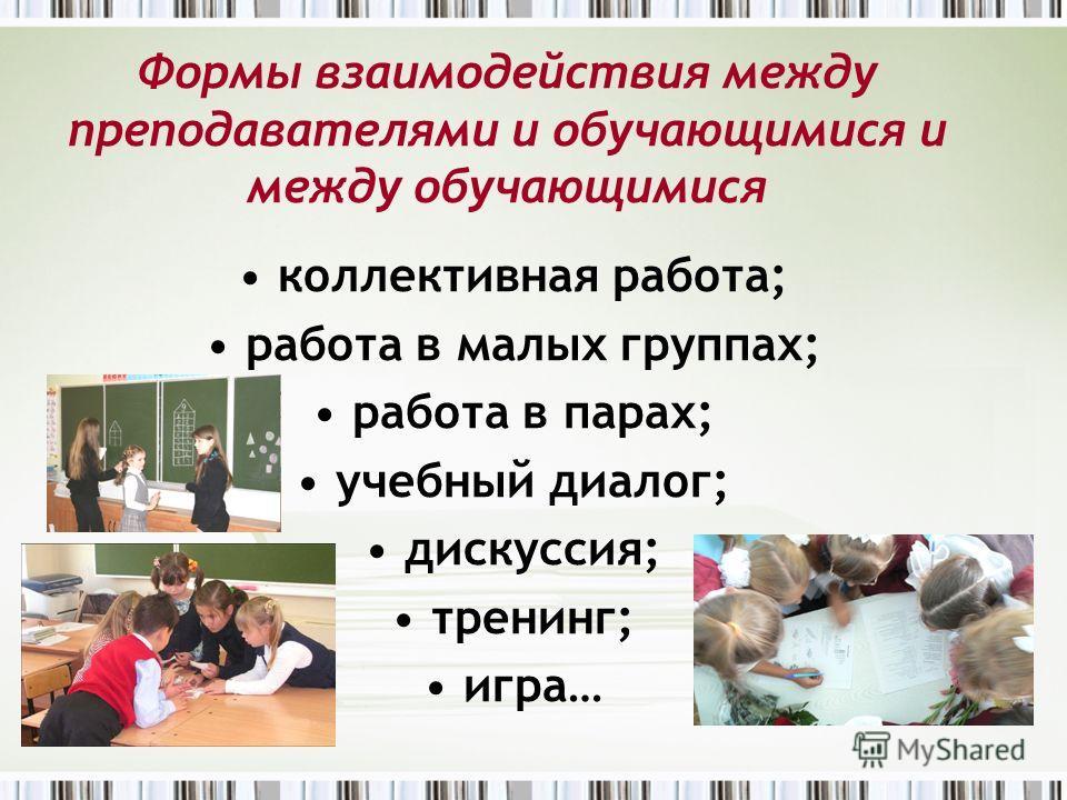 Формы взаимодействия между преподавателями и обучающимися и между обучающимися коллективная работа; работа в малых группах; работа в парах; учебный диалог; дискуссия; тренинг; игра…