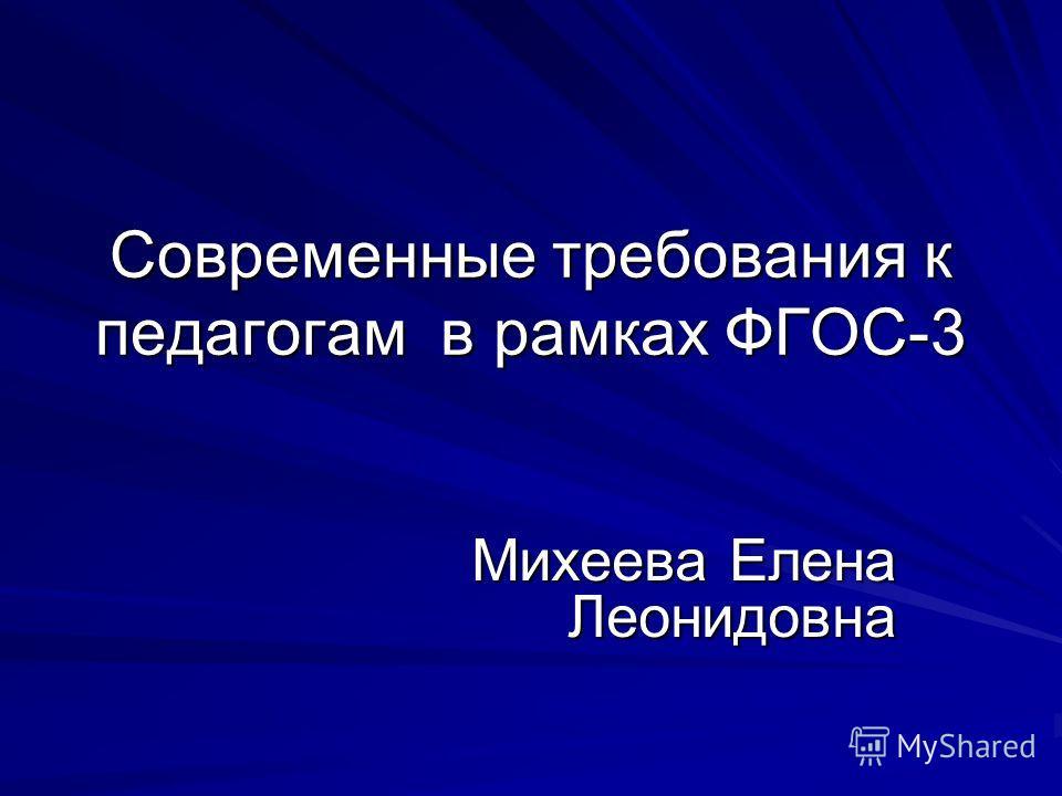 Современные требования к педагогам в рамках ФГОС-3 Михеева Елена Леонидовна