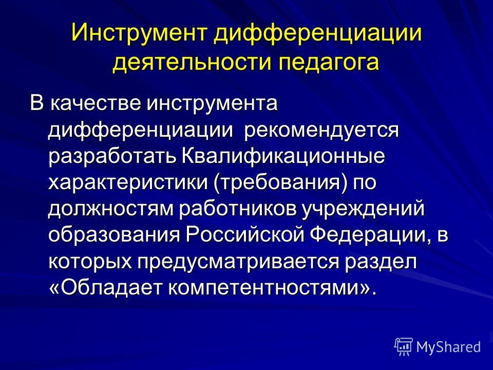 Инструмент дифференциации деятельности педагога В качестве инструмента дифференциации рекомендуется разработать Квалификационные характеристики (требования) по должностям работников учреждений образования Российской Федерации, в которых предусматрива