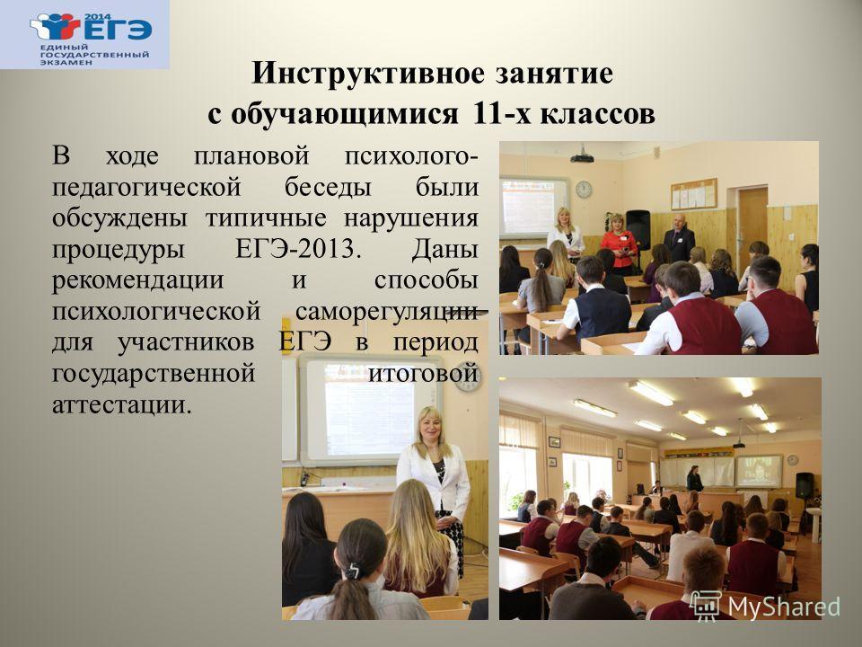 Инструктивное занятие с обучающимися 11-х классов В ходе плановой психолого- педагогической беседы были обсуждены типичные нарушения процедуры ЕГЭ-2013. Даны рекомендации и способы психологической саморегуляции для участников ЕГЭ в период государстве