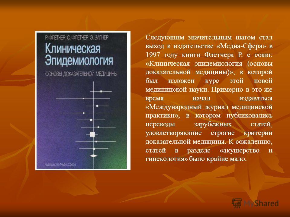 Следующим значительным шагом стал выход в издательстве «Медиа-Сфера» в 1997 году книги Флетчера Р. с соавт. «Клиническая эпидемиология (основы доказательной медицины)», в которой был изложен курс этой новой медицинской науки. Примерно в это же время