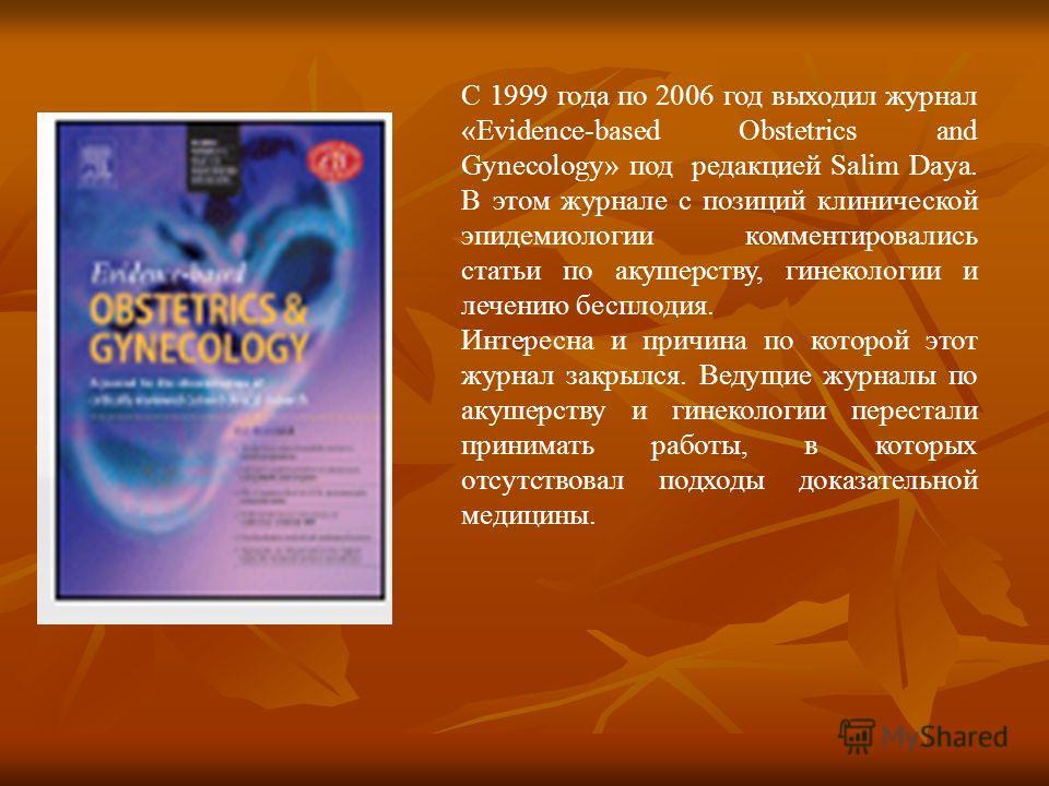 С 1999 года по 2006 год выходил журнал «Evidence-based Obstetrics and Gynecology» под редакцией Salim Daya. В этом журнале с позиций клинической эпидемиологии комментировались статьи по акушерству, гинекологии и лечению бесплодия. Интересна и причина