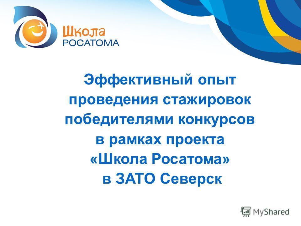 Эффективный опыт проведения стажировок победителями конкурсов в рамках проекта «Школа Росатома» в ЗАТО Северск