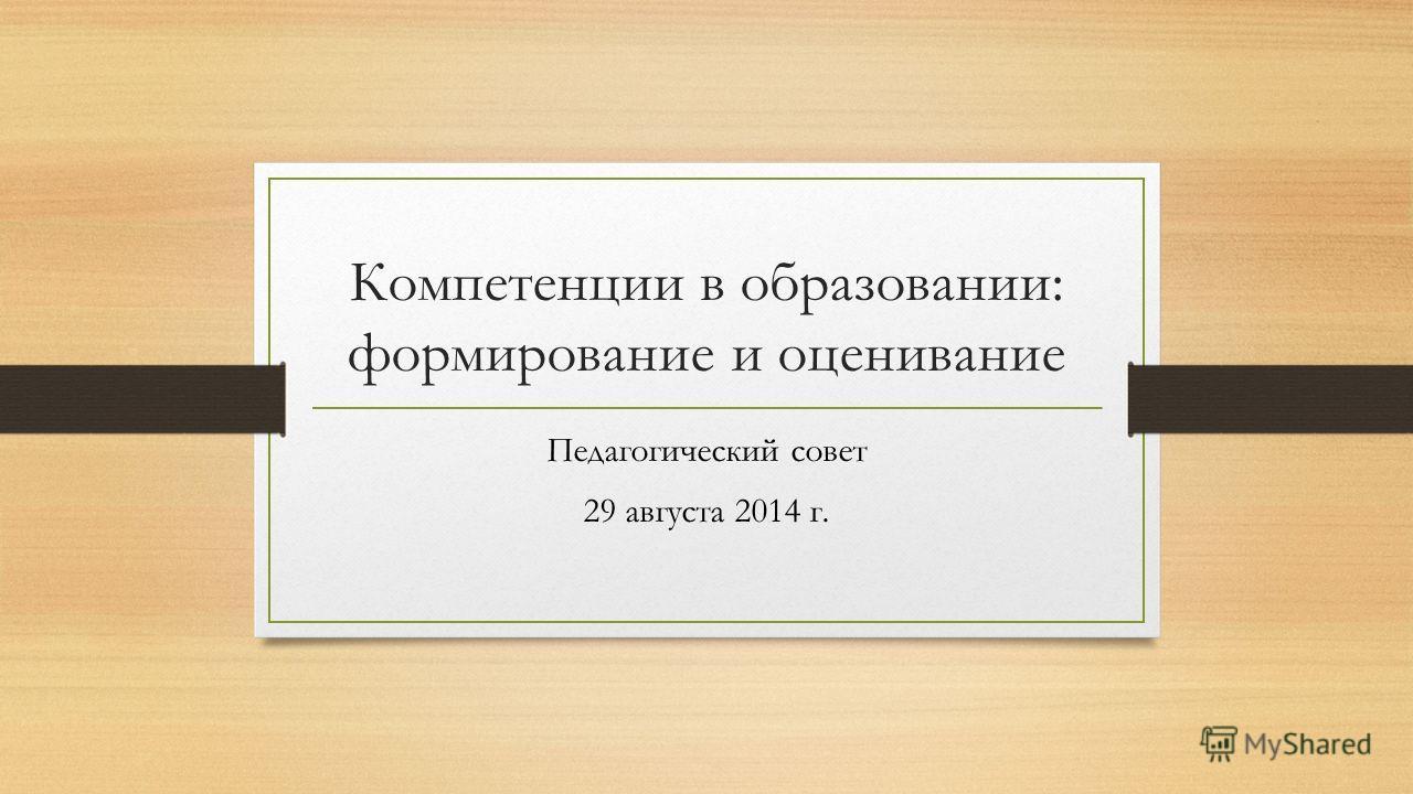 Компетенции в образовании: формирование и оценивание Педагогический совет 29 августа 2014 г.
