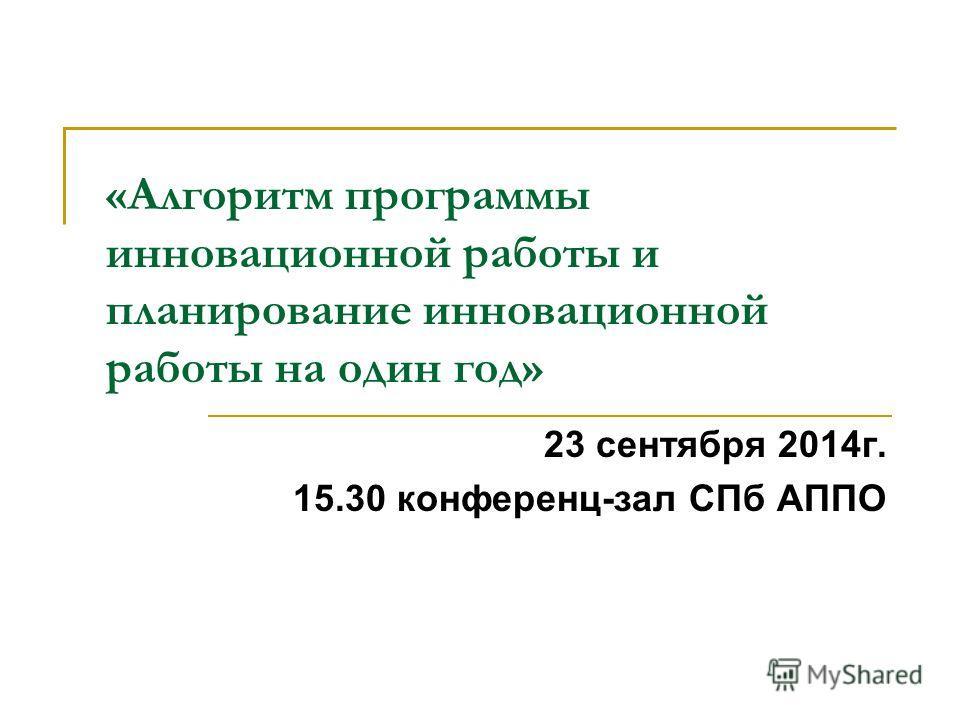 «Алгоритм программы инновационной работы и планирование инновационной работы на один год» 23 сентября 2014 г. 15.30 конференц-зал СПб АППО
