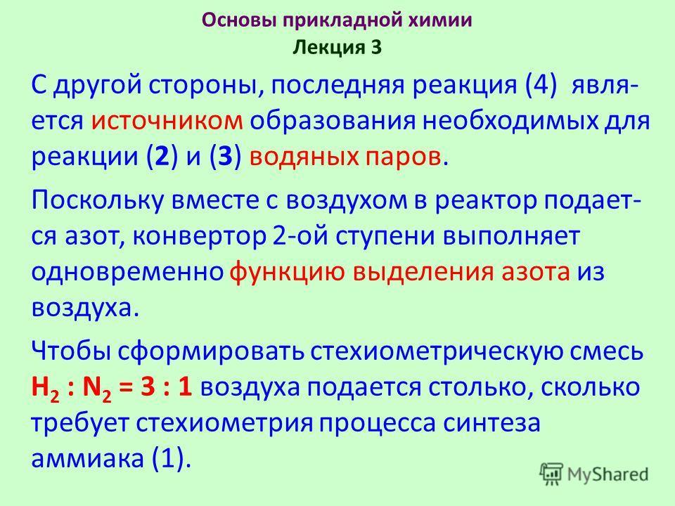 Основы прикладной химии Лекция 3 С другой стороны, последняя реакция (4) явля- ется источником образования необходимых для реакции (2) и (3) водяных паров. Поскольку вместе с воздухом в реактор подает- ся азот, конвертор 2-ой ступени выполняет одновр