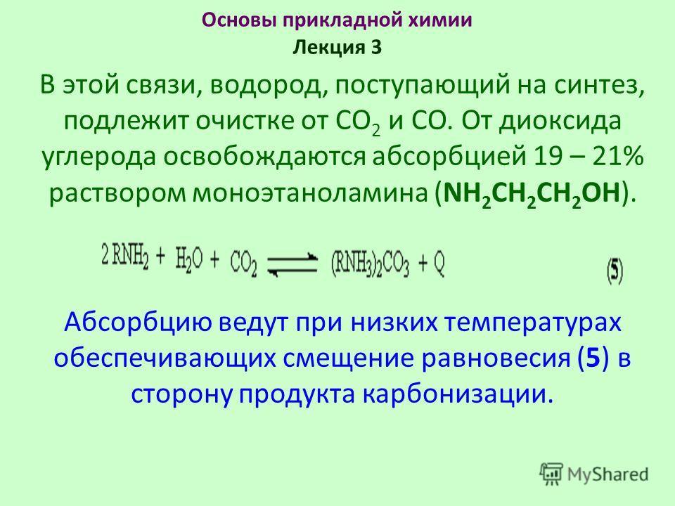 Основы прикладной химии Лекция 3 В этой связи, водород, поступающий на синтез, подлежит очистке от СО 2 и СО. От диоксида углерода освобождаются абсорбцией 19 – 21% раствором моноэтаноламина (NH 2 CH 2 CH 2 OH). Абсорбцию ведут при низких температура