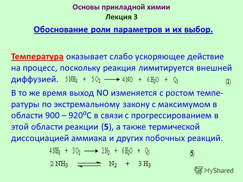 Основы прикладной химии Лекция 3 Обоснование роли параметров и их выбор. Температура оказывает слабо ускоряющее действие на процесс, поскольку реакция лимитируется внешней диффузией. В то же время выход NO изменяется с ростом темпе- ратуры по экстрем