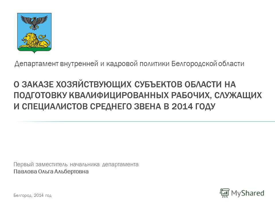 О ЗАКАЗЕ ХОЗЯЙСТВУЮЩИХ СУБЪЕКТОВ ОБЛАСТИ НА ПОДГОТОВКУ КВАЛИФИЦИРОВАННЫХ РАБОЧИХ, СЛУЖАЩИХ И СПЕЦИАЛИСТОВ СРЕДНЕГО ЗВЕНА В 2014 ГОДУ Департамент внутренней и кадровой политики Белгородской области Первый заместитель начальника департамента Павлова Ол