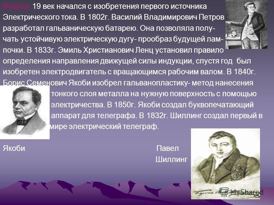 Физика. 19 век начался с изобретения первого источника Электрического тока. В 1802 г. Василий Владимирович Петров разработал гальваническую батарею. Она позволяла полу- чать устойчивую электрическую дугу- прообраз будущей лам- почки. В 1833 г. Эмиль