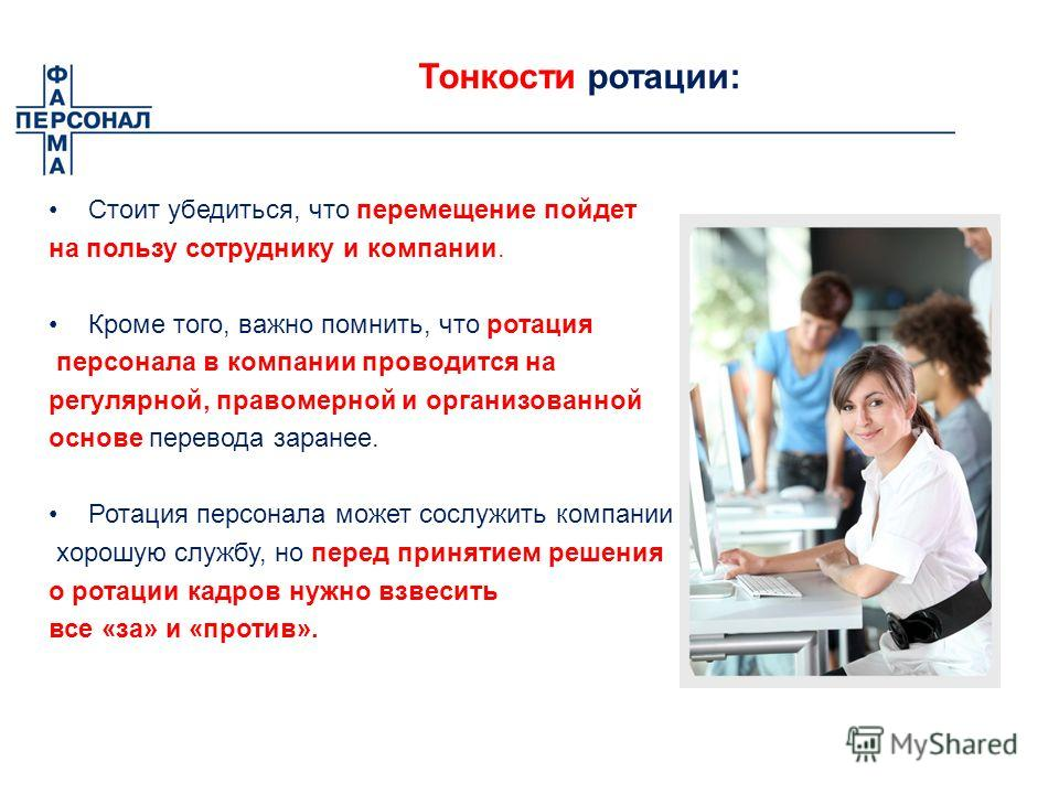 Тонкости ротации: Стоит убедиться, что перемещение пойдет на пользу сотруднику и компании. Кроме того, важно помнить, что ротация персонала в компании проводится на регулярной, правомерной и организованной основе перевода заранее. Ротация персонала м