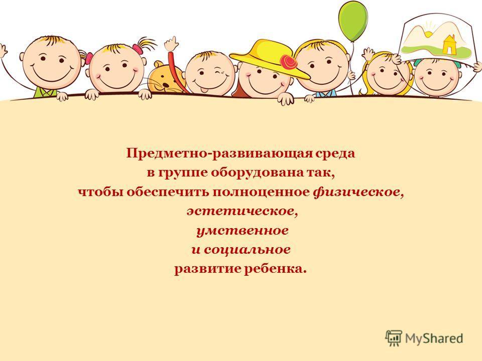 Предметно-развивающая среда в группе оборудована так, чтобы обеспечить полноценное физическое, эстетическое, умственное и социальное развитие ребенка.