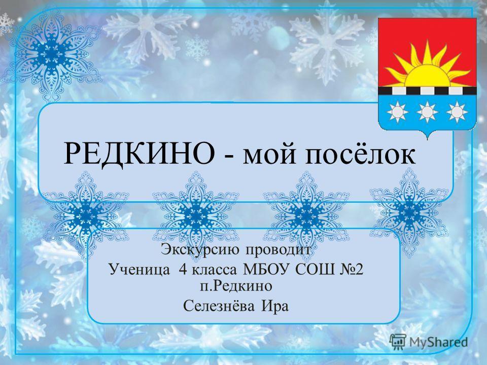 РЕДКИНО - мой посёлок Экскурсию проводит Ученица 4 класса МБОУ СОШ 2 п.Редкино Селезнёва Ира