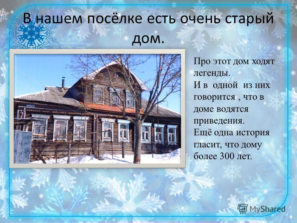 В нашем посёлке есть очень старый дом. Про этот дом ходят легенды. И в одной из них говорится, что в доме водятся приведения. Ещё одна история гласит, что дому более 300 лет.