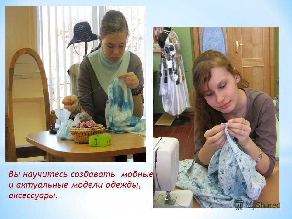 Вы научитесь создавать модные и актуальные модели одежды, аксессуары.