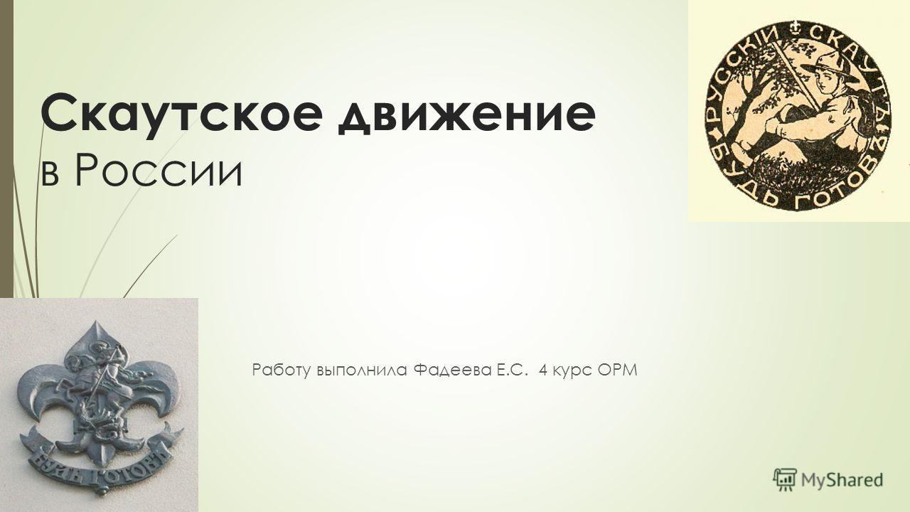 Скаутское движение в России Работу выполнила Фадеева Е.С. 4 курс ОРМ