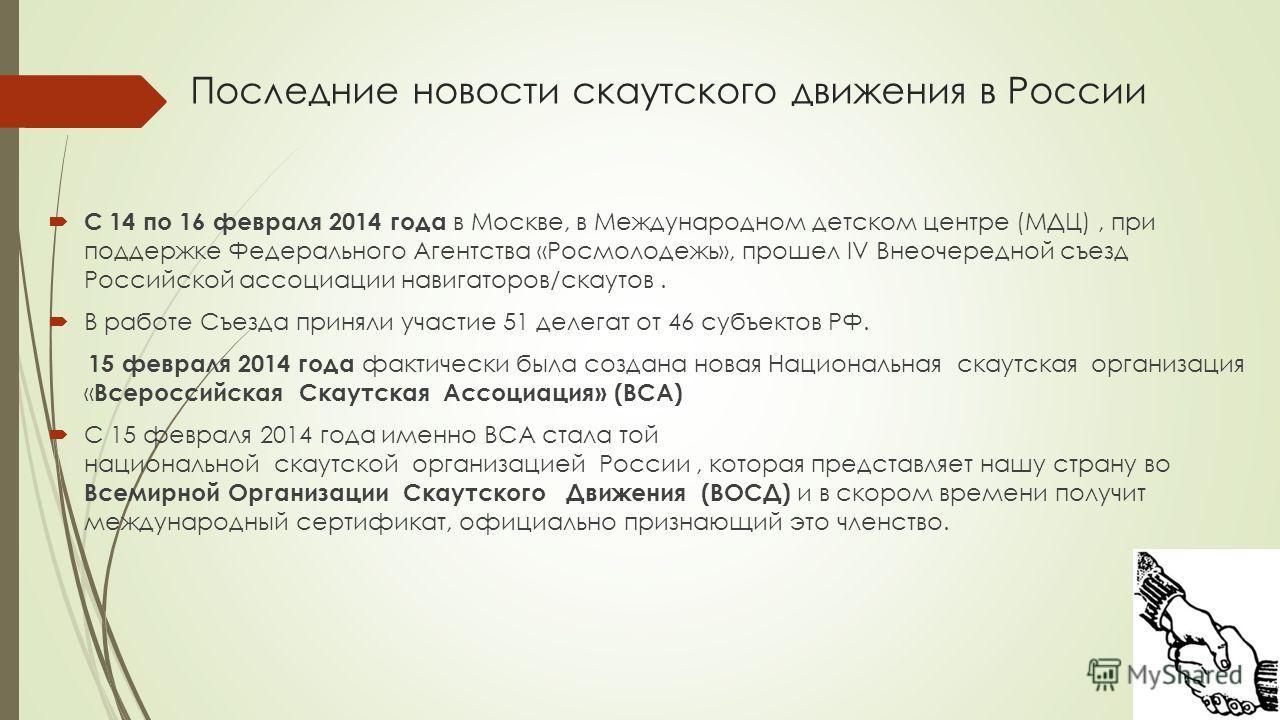 Последние новости скаутского движения в России С 14 по 16 февраля 2014 года в Москве, в Международном детском центре (МДЦ), при поддержке Федерального Агентства «Росмолодежь», прошел IV Внеочередной съезд Российской ассоциации навигаторов/скаутов. В