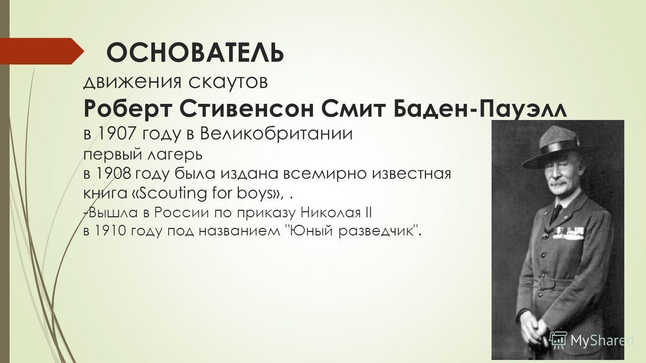 ОСНОВАТЕЛЬ движения скаутов Роберт Стивенсон Смит Баден-Пауэлл в 1907 году в Великобритании первый лагерь в 1908 году была издана всемирно известная книга «Scouting for boys»,. - Вышла в России по приказу Николая II в 1910 году под названием