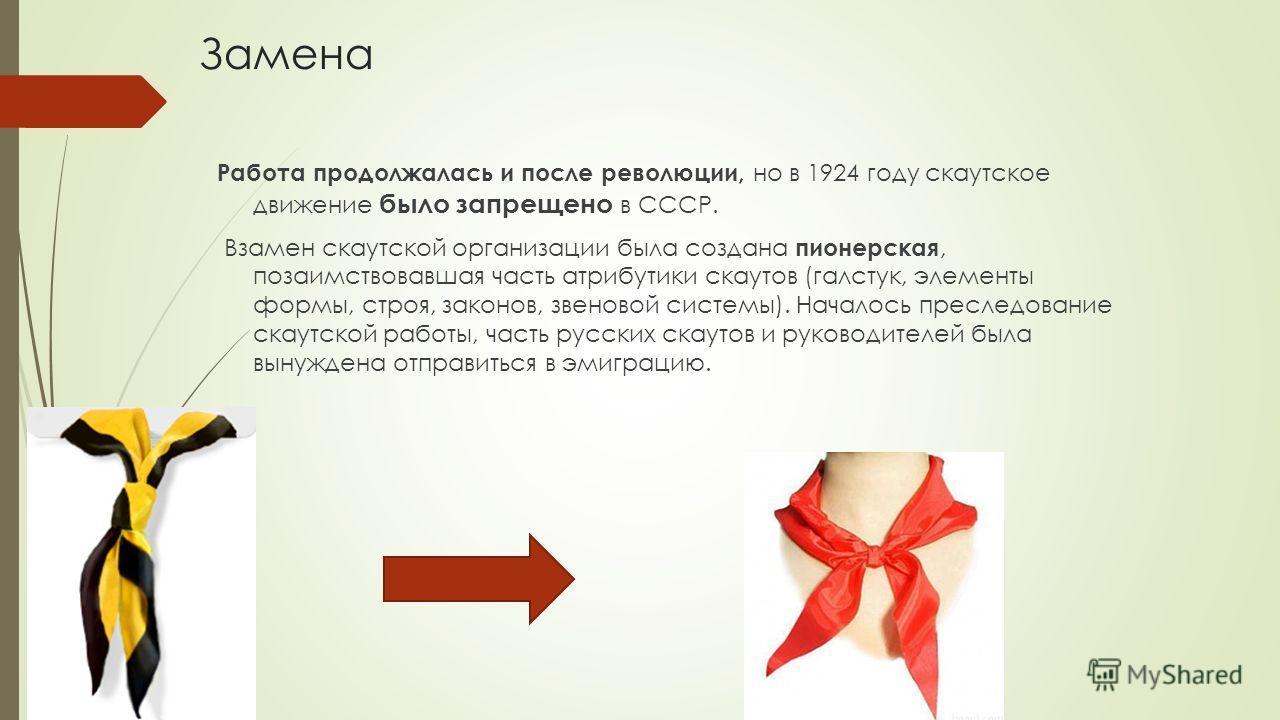 Замена Работа продолжалась и после революции, но в 1924 году скаутское движение было запрещено в СССР. Взамен скаутской организации была создана пионерская, позаимствовавшая часть атрибутики скаутов (галстук, элементы формы, строя, законов, звеновой