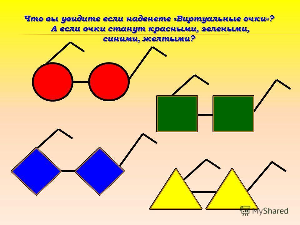 Что вы увидите если наденете «Виртуальные очки»? А если очки станут красными, зелеными, А если очки станут красными, зелеными, синими, желтыми?