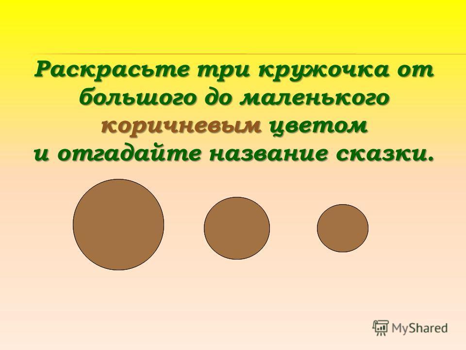 Раскрасьте три кружочка от большого до маленького коричневым цветом и отгадайте название сказки.