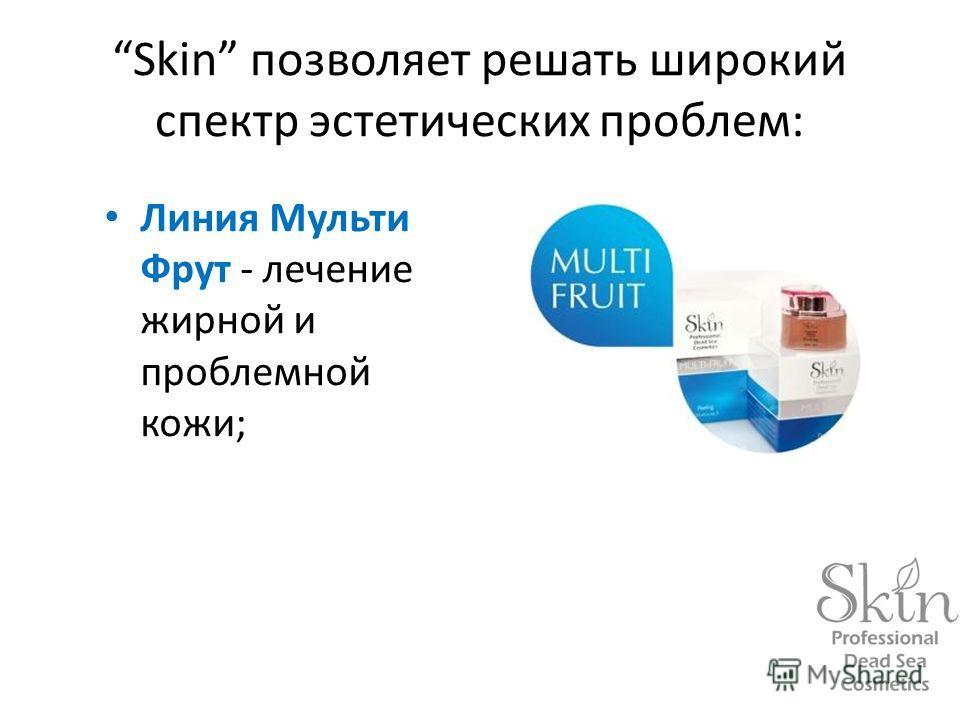 Skin позволяет решать широкий спектр эстетических проблем: Линия Мульти Фрут - лечение жирной и проблемной кожи;