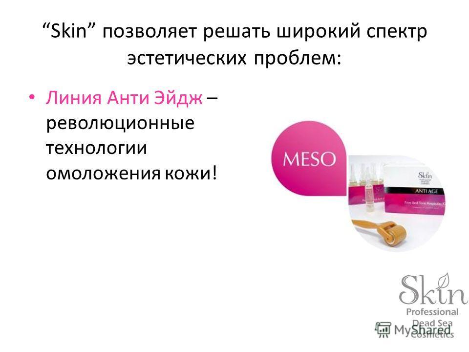 Skin позволяет решать широкий спектр эстетических проблем: Линия Анти Эйдж – революционные технологии омоложения кожи!