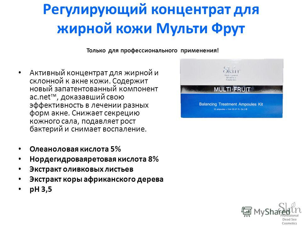 Регулирующий концентрат для жирной кожи Мульти Фрут Только для профессионального применения! Активный концентрат для жирной и склонной к акне кожи. Содержит новый запатентованный компонент ac.net, доказавший свою эффективность в лечении разных форм а