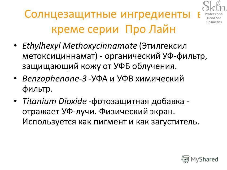 Солнцезащитные ингредиенты в креме серии Про Лайн Ethylhexyl Methoxycinnamate (Этилгексил метоксициннамат) - органический УФ-фильтр, защищающий кожу от УФБ облучения. Benzophenone-3 -УФА и УФВ химический фильтр. Titanium Dioxide -фотозащитная добавка