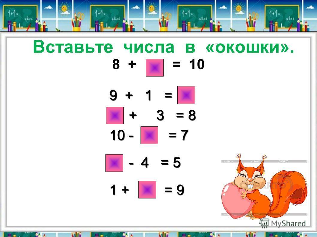 Вставьте числа в «окошки». 8 + 2 = 10 9 + 1 = 10 5 + 3 = 8 5 + 3 = 8 10 - 3 = 7 9 - 4 = 5 1 + 8 = 9
