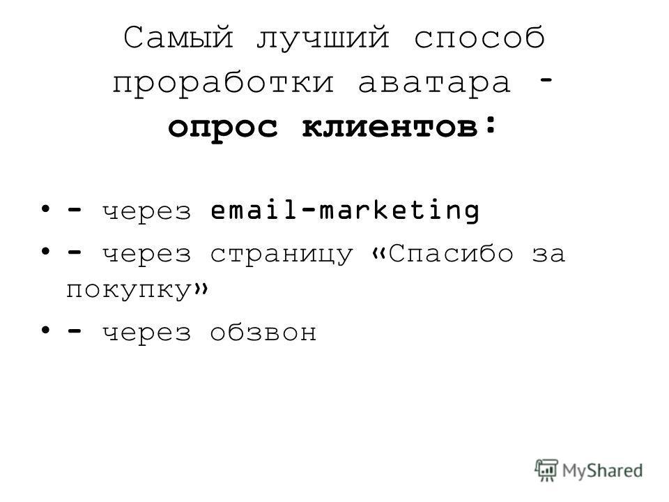 Самый лучший способ проработки аватара – опрос клиентов: - через email-marketing - через страницу «Спасибо за покупку» - через обзвон
