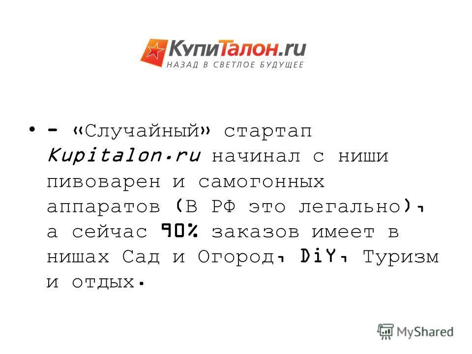 - «Случайный» стартап Kupitalon.ru начинал с ниши пивоварен и самогонных аппаратов (В РФ это легально), а сейчас 90% заказов имеет в нишах Сад и Огород, DiY, Туризм и отдых.