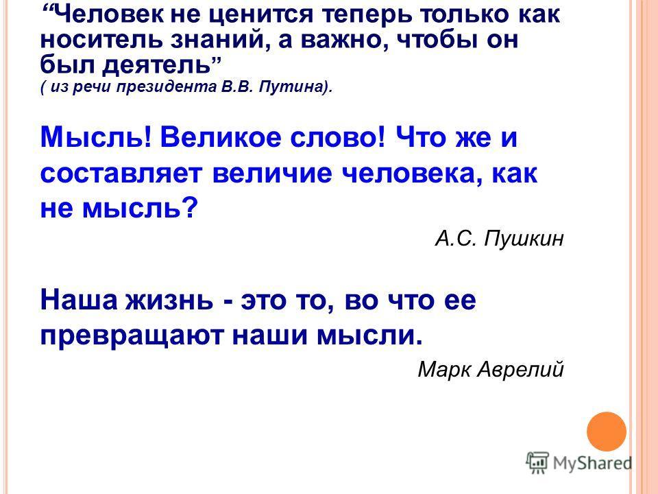 Человек не ценится теперь только как носитель знаний, а важно, чтобы он был деятель ( из речи президента В.В. Путина). Мысль! Великое слово! Что же и составляет величие человека, как не мысль? А.С. Пушкин Наша жизнь - это то, во что ее превращают наш
