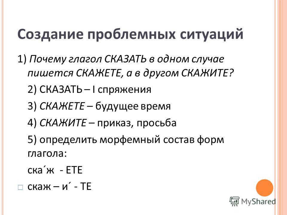 Создание проблемных ситуаций 1) Почему глагол СКАЗАТЬ в одном случае пишется СКАЖЕТЕ, а в другом СКАЖИТЕ? 2) СКАЗАТЬ – I спряжения 3) СКАЖЕТЕ – будущее время 4) СКАЖИТЕ – приказ, просьба 5) определить морфемный состав форм глагола: ска´ж - ЕТЕ скаж –