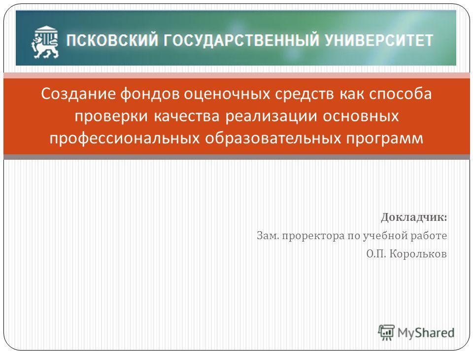 Докладчик : Зам. проректора по учебной работе О. П. Корольков Создание фондов оценочных средств как способа проверки качества реализации основных профессиональных образовательных программ