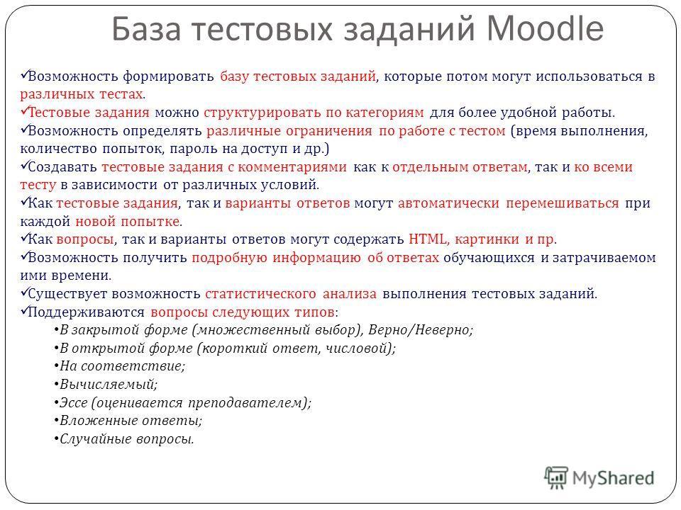 База тестовых заданий Moodle Возможность формировать базу тестовых заданий, которые потом могут использоваться в различных тестах. Тестовые задания можно структурировать по категориям для более удобной работы. Возможность определять различные огранич