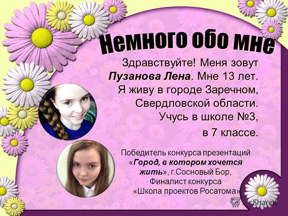 Здравствуйте! Меня зовут Пузанова Лена. Мне 13 лет. Я живу в городе Заречном, Свердловской области. Учусь в школе 3, в 7 классе. Здравствуйте! Меня зовут Пузанова Лена. Мне 13 лет. Я живу в городе Заречном, Свердловской области. Учусь в школе 3, в 7