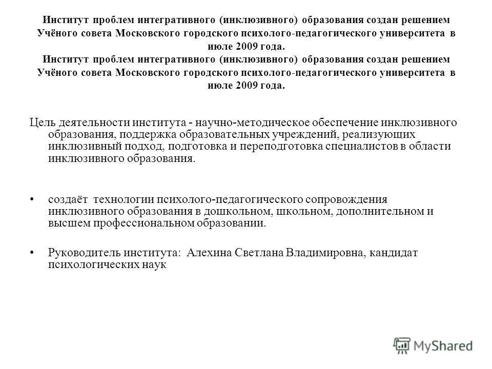 Институт проблем интегративного (инклюзивного) образования создан решением Учёного совета Московского городского психолого-педагогического университета в июле 2009 года. Цель деятельности института - научно-методическое обеспечение инклюзивного образ
