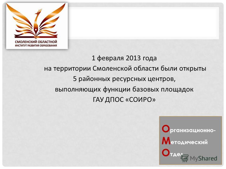1 февраля 2013 года на территории Смоленской области были открыты 5 районных ресурсных центров, выполняющих функции базовых площадок ГАУ ДПОС «СОИРО» О рганизационно- М етодический О тдел