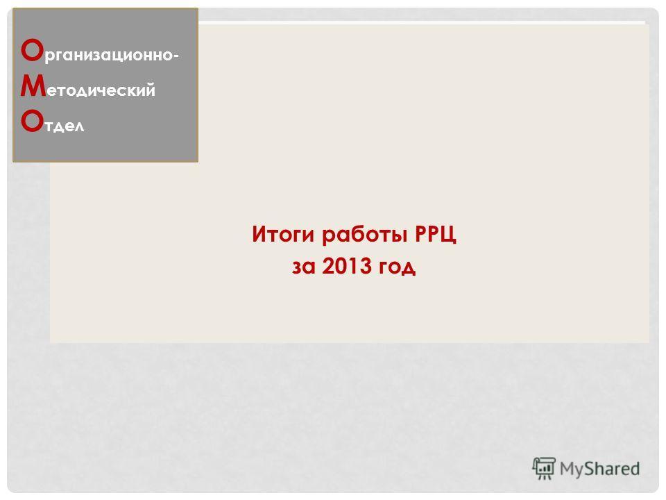 Итоги работы РРЦ за 2013 год О рганизационно- М етодический О тдел