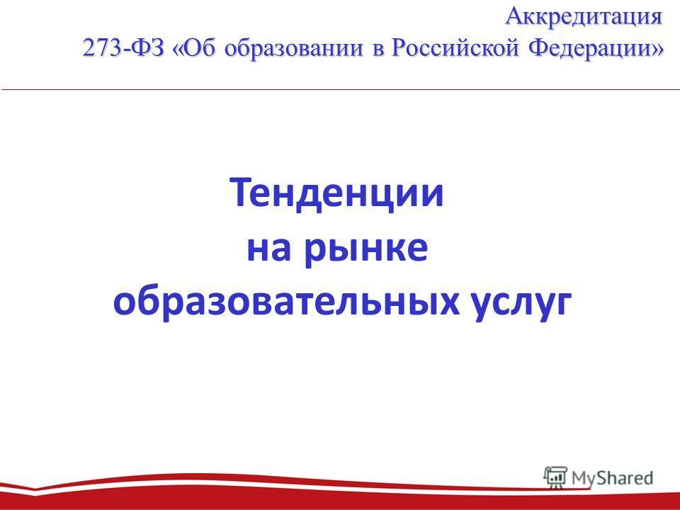 Аккредитация 273-ФЗ «Об образовании в Российской Федерации» Тенденции на рынке образовательных услуг