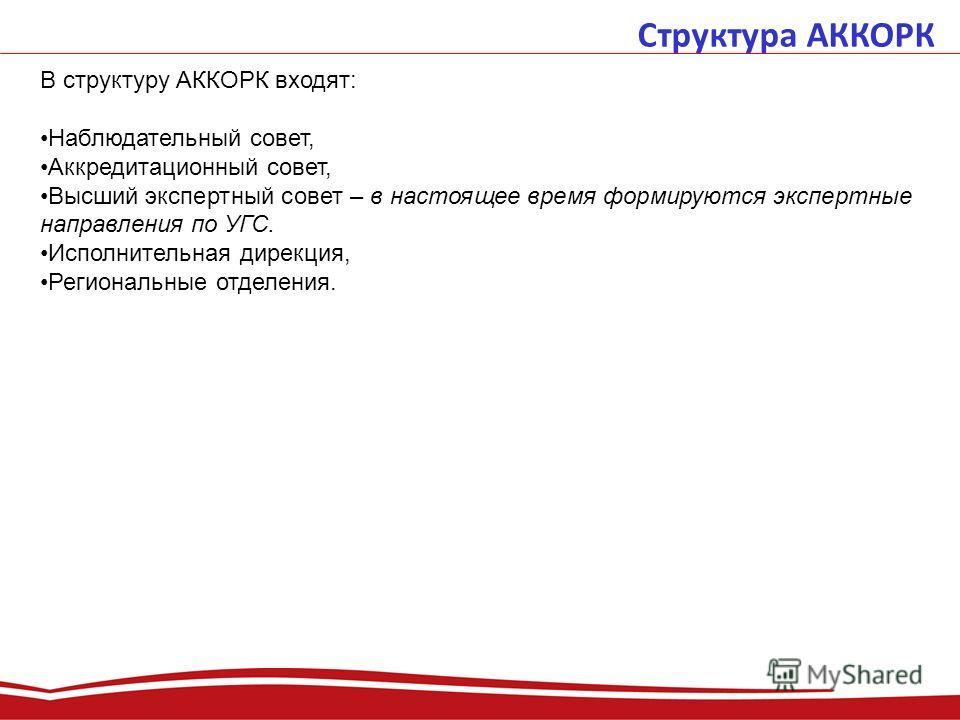 Структура АККОРК В структуру АККОРК входят: Наблюдательный совет, Аккредитационный совет, Высший экспертный совет – в настоящее время формируются экспертные направления по УГС. Исполнительная дирекция, Региональные отделения.