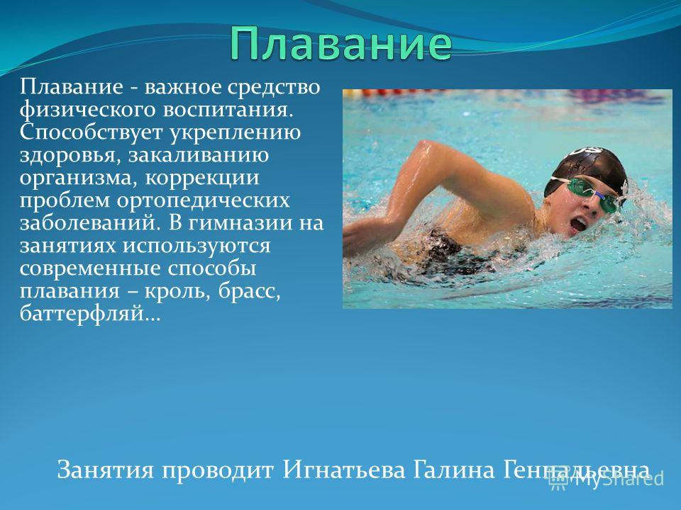 Плавание - важное средство физического воспитания. Способствует укреплению здоровья, закаливанию организма, коррекции проблем ортопедических заболеваний. В гимназии на занятиях используются современные способы плавания – кроль, брасс, баттерфляй… Зан