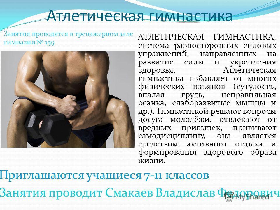 Атлетическая гимнастика АТЛЕТИЧЕСКАЯ ГИМНАСТИКА, система разносторонних силовых упражнений, направленных на развитие силы и укрепления здоровья. Атлетическая гимнастика избавляет от многих физических изъянов (сутулость, впалая грудь, неправильная оса