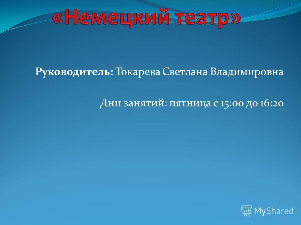 Руководитель: Токарева Светлана Владимировна Дни занятий: пятница с 15:00 до 16:20