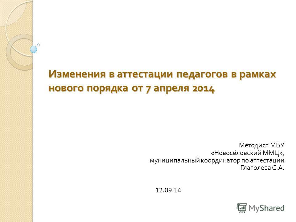 Изменения в аттестации педагогов в рамках нового порядка от 7 апреля 2014 Методист МБУ « Новосёловский ММЦ », муниципальный координатор по аттестации Глаголева С. А. 12.09.14
