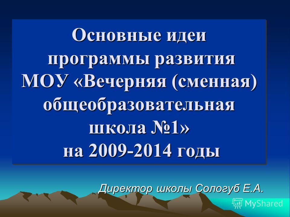 Основные идеи программы развития МОУ «Вечерняя (сменная) общеобразовательная школа 1» на 2009-2014 годы Директор школы Сологуб Е.А.
